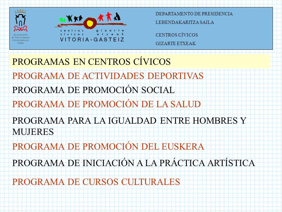 DEPARTAMENTO DE PRESIDENCIA LEHENDAKARITZA SAILA CENTROS CÍVICOS GIZARTE ETXEAK PROGRAMAS EN CENTROS CÍVICOS PROGRAMA DE ACTIVIDADES DEPORTIVAS PROGRAMA DE PROMOCIÓN SOCIAL PROGRAMA DE PROMOCIÓN DE LA SALUD PROGRAMA PARA LA IGUALDAD ENTRE HOMBRES Y MUJERES PROGRAMA DE PROMOCIÓN DEL EUSKERA PROGRAMA DE INICIACIÓN A LA PRÁCTICA ARTÍSTICA PROGRAMA DE CURSOS CULTURALES