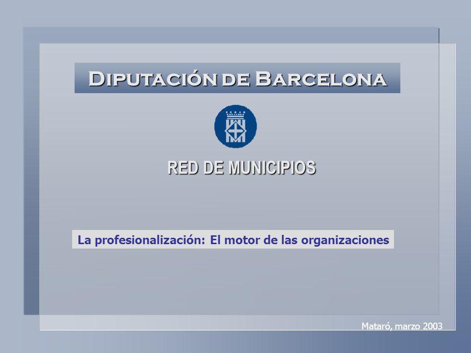 Diputación de Barcelona RED DE MUNICIPIOS La profesionalización: El motor de las organizaciones Mataró, marzo 2003