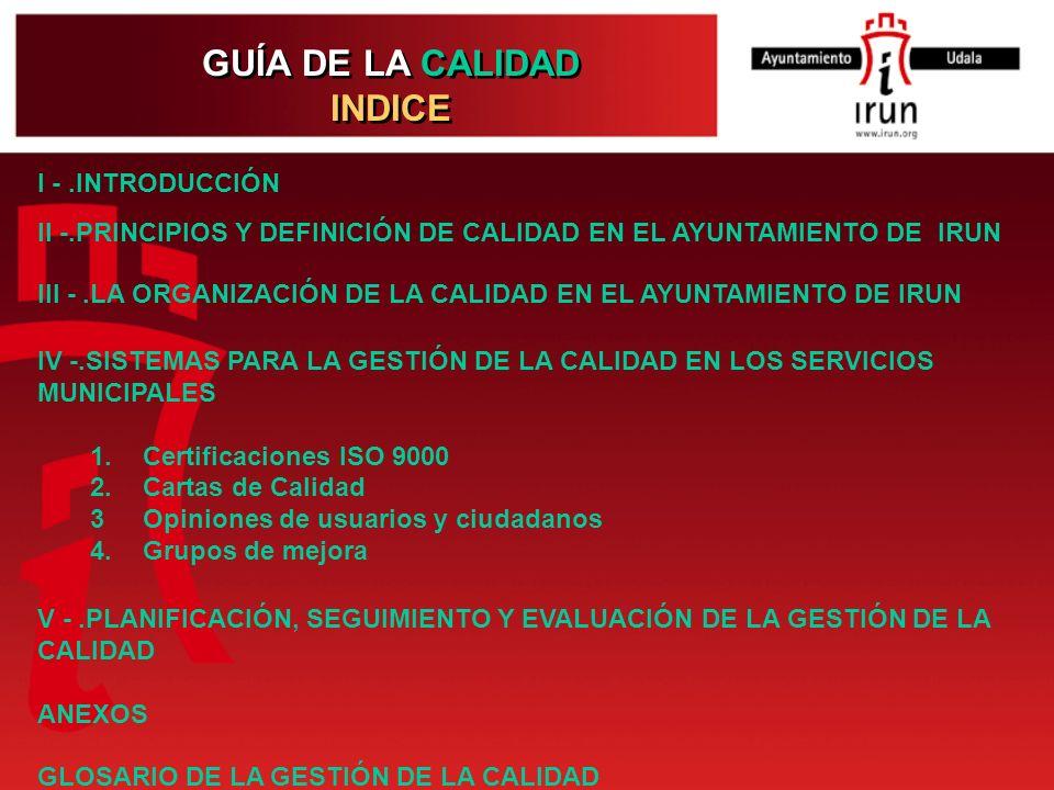 GUÍA DE LA CALIDAD INDICE GUÍA DE LA CALIDAD INDICE I -.INTRODUCCIÓN II -.PRINCIPIOS Y DEFINICIÓN DE CALIDAD EN EL AYUNTAMIENTO DE IRUN III -.LA ORGAN
