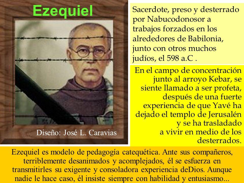 Ezequiel Diseño: José L. Caravias Sacerdote, preso y desterrado por Nabucodonosor a trabajos forzados en los alrededores de Babilonia, junto con otros