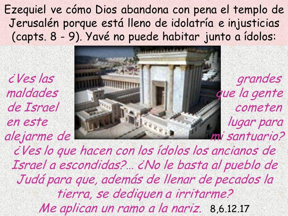 Ezequiel ve cómo Dios abandona con pena el templo de Jerusalén porque está lleno de idolatría e injusticias (capts. 8 - 9). Yavé no puede habitar junt