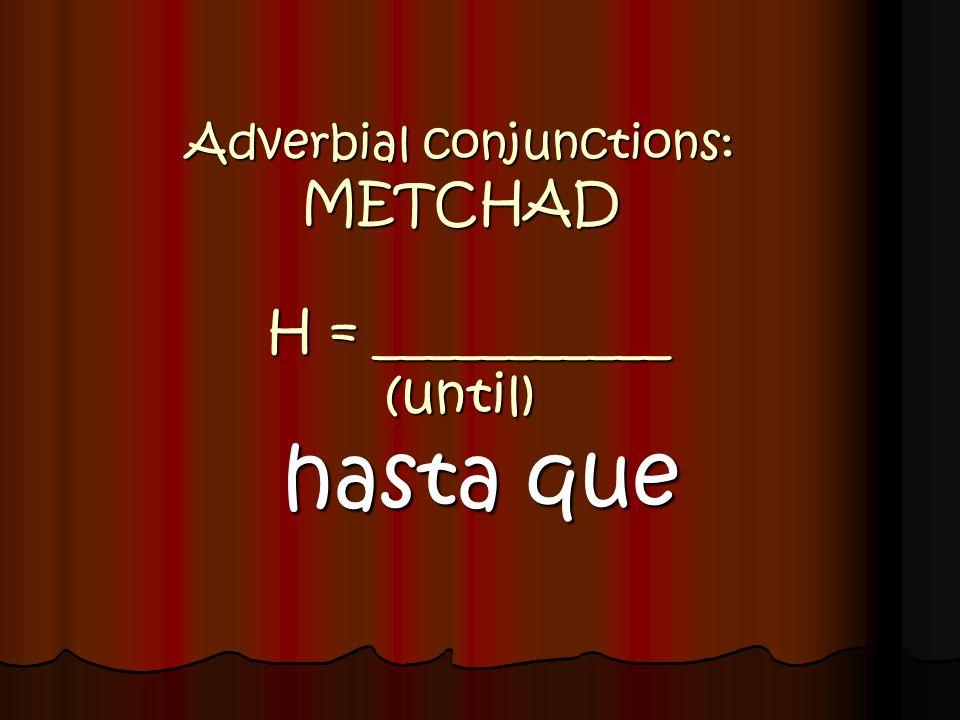 Adverbial conjunctions: METCHAD H = ___________ (until) hasta que