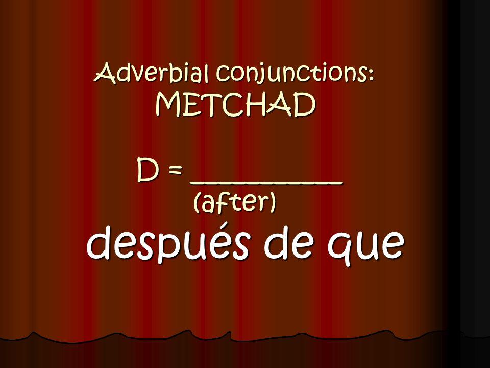 Adverbial conjunctions: METCHAD D = ___________ (after) después de que