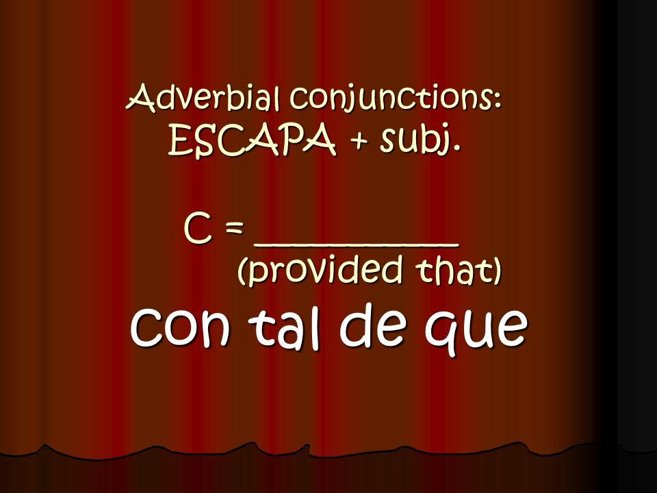 Adverbial conjunctions: ESCAPA + subj. C = ___________ (provided that) con tal de que