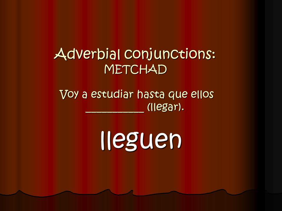 Adverbial conjunctions: METCHAD Voy a estudiar hasta que ellos ___________ (llegar). lleguen