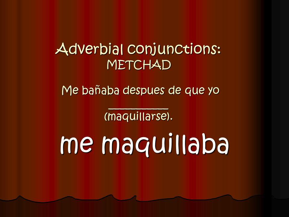 Adverbial conjunctions: METCHAD Me bañaba despues de que yo ___________ (maquillarse). me maquillaba
