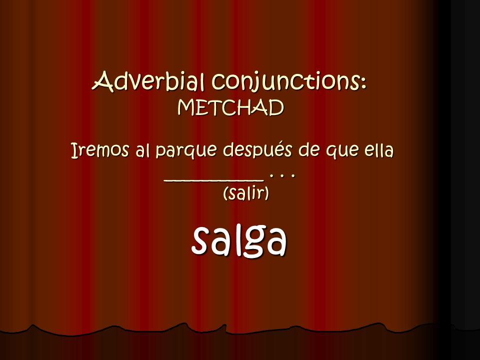 Adverbial conjunctions: METCHAD Iremos al parque después de que ella ___________... (salir) salga
