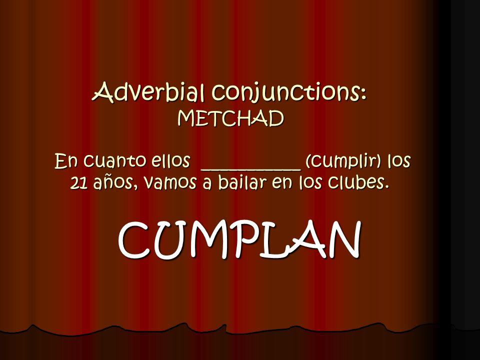 Adverbial conjunctions: METCHAD En cuanto ellos ___________ (cumplir) los 21 años, vamos a bailar en los clubes. CUMPLAN