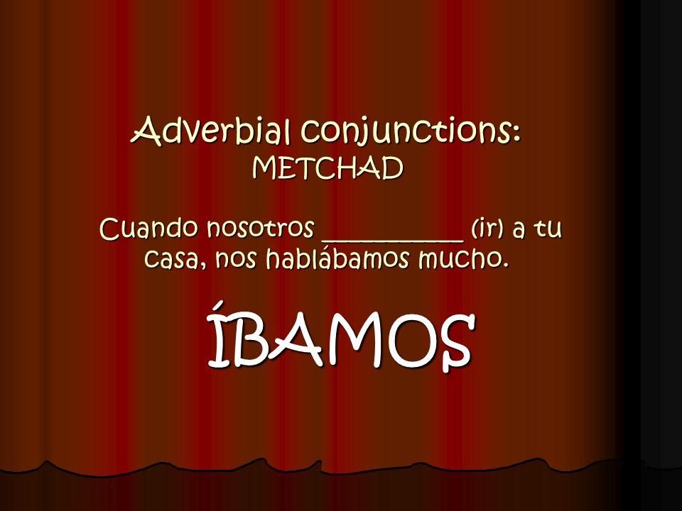 Adverbial conjunctions: METCHAD Cuando nosotros ___________ (ir) a tu casa, nos hablábamos mucho. ÍBAMOS