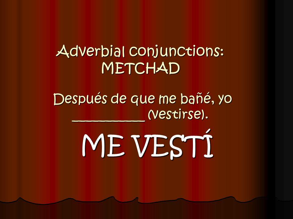 Adverbial conjunctions: METCHAD Después de que me bañé, yo ___________ (vestirse). ME VESTÍ