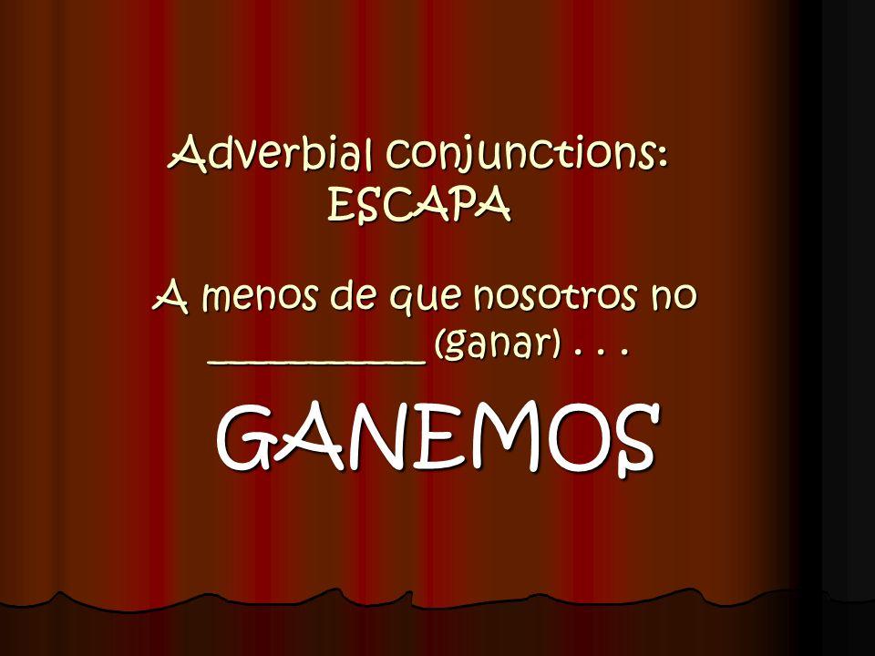 Adverbial conjunctions: ESCAPA A menos de que nosotros no ___________ (ganar)... GANEMOS