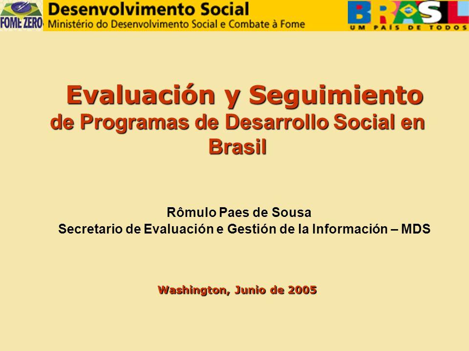 Evaluación y Seguimiento de Programas de Desarrollo Social en Evaluación y Seguimiento de Programas de Desarrollo Social enBrasil Rômulo Paes de Sousa Secretario de Evaluación e Gestión de la Información – MDS Washington, Junio de 2005