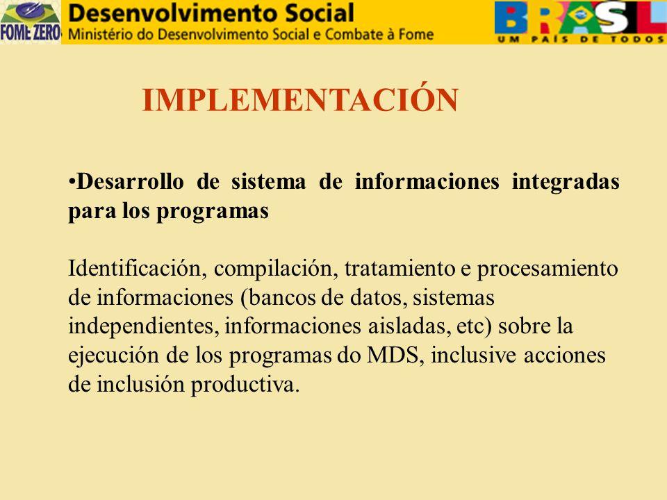 Desarrollo de sistema de informaciones integradas para los programas Identificación, compilación, tratamiento e procesamiento de informaciones (bancos de datos, sistemas independientes, informaciones aisladas, etc) sobre la ejecución de los programas do MDS, inclusive acciones de inclusión productiva.
