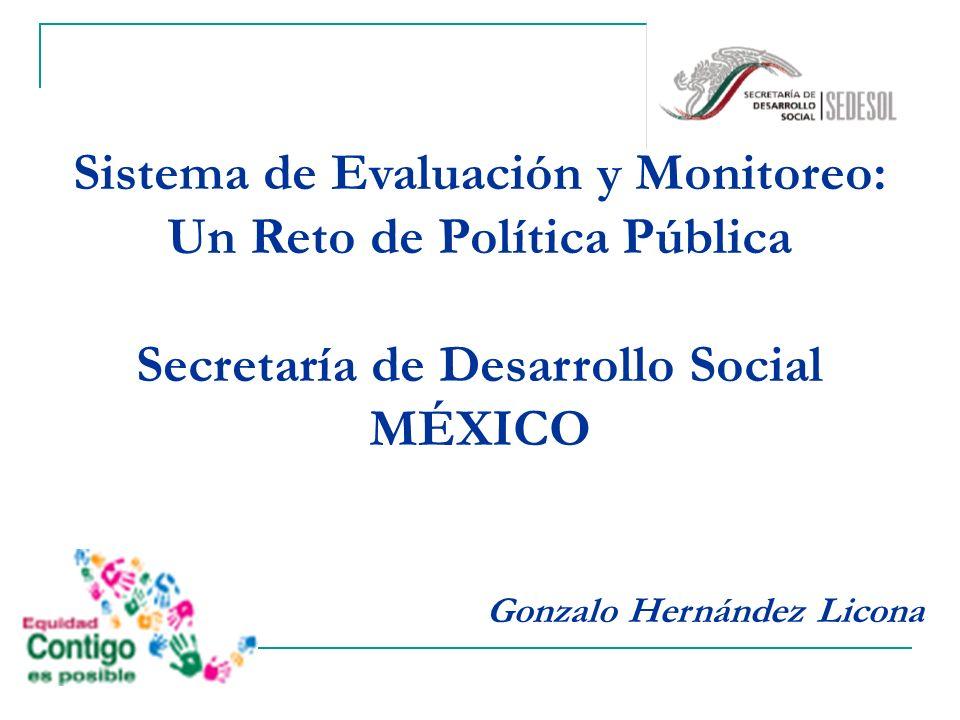 Sistema de Evaluación y Monitoreo: Un Reto de Política Pública Secretaría de Desarrollo Social MÉXICO Gonzalo Hernández Licona