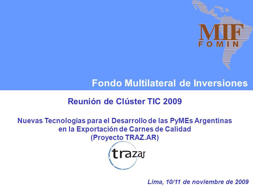 Fondo Multilateral de Inversiones Reunión de Clúster TIC 2009 Nuevas Tecnologías para el Desarrollo de las PyMEs Argentinas en la Exportación de Carnes de Calidad (Proyecto TRAZ.AR) Lima, 10/11 de noviembre de 2009