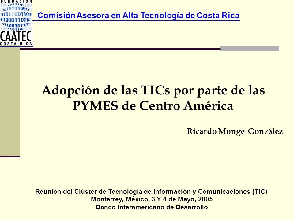 Comisión Asesora en Alta Tecnología de Costa Rica Ricardo Monge-González Adopción de las TICs por parte de las PYMES de Centro América Reunión del Clú