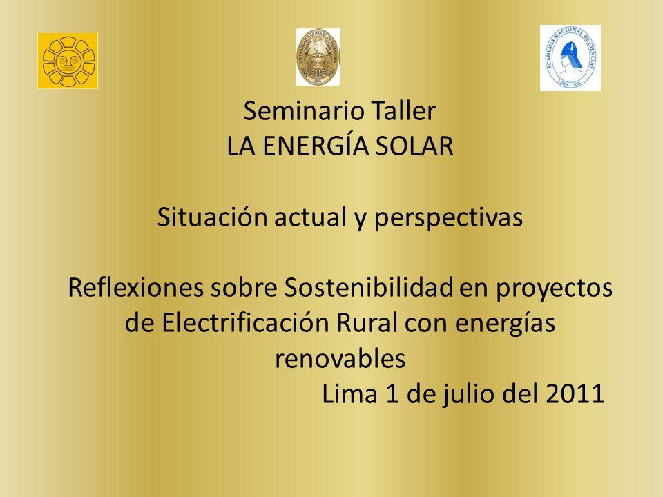 Seminario Taller LA ENERGÍA SOLAR Situación actual y perspectivas Reflexiones sobre Sostenibilidad en proyectos de Electrificación Rural con energías renovables Lima 1 de julio del 2011