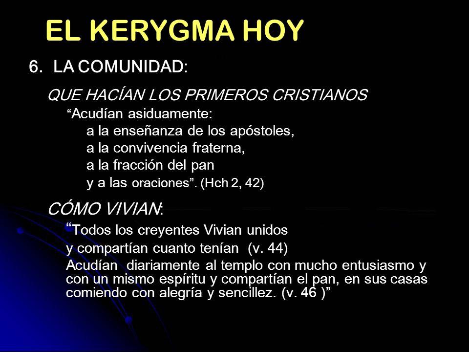 EL KERYGMA HOY EL KERYGMA HOY 6. LA COMUNIDAD: QUE HACÍAN LOS PRIMEROS CRISTIANOS Acudían asiduamente: a la enseñanza de los apóstoles, a la convivenc