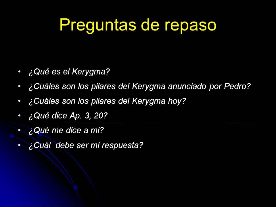 Preguntas de repaso ¿Qué es el Kerygma? ¿Cuáles son los pilares del Kerygma anunciado por Pedro? ¿Cuáles son los pilares del Kerygma hoy? ¿Qué dice Ap
