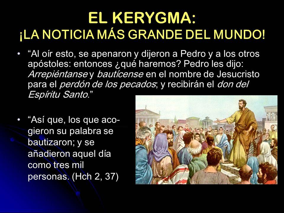 EL KERYGMA: ¡LA NOTICIA MÁS GRANDE DEL MUNDO! Al oír esto, se apenaron y dijeron a Pedro y a los otros apóstoles: entonces ¿qué haremos? Pedro les dij