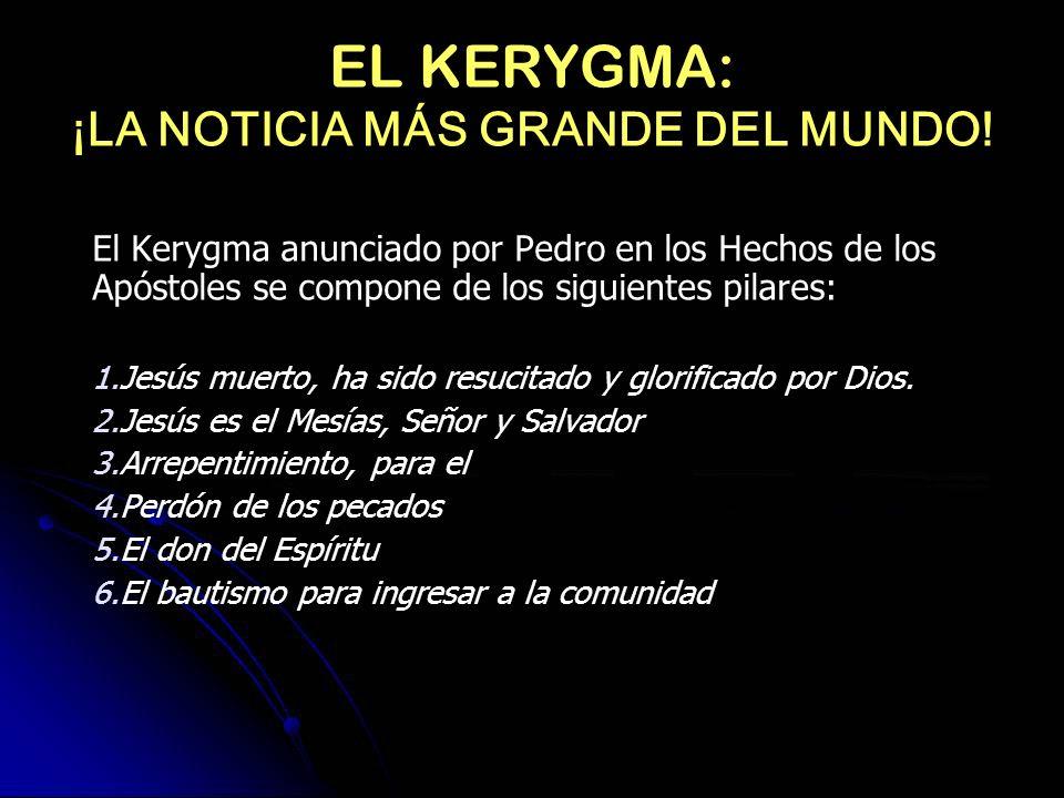 EL KERYGMA: ¡LA NOTICIA MÁS GRANDE DEL MUNDO! El Kerygma anunciado por Pedro en los Hechos de los Apóstoles se compone de los siguientes pilares: 1.Je