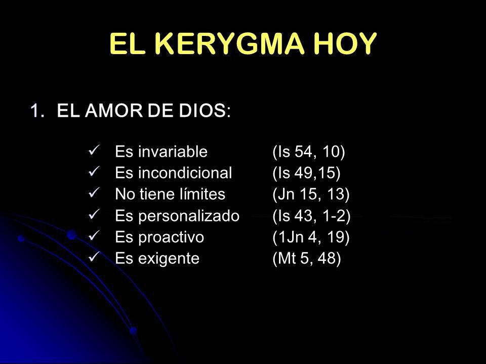 EL KERYGMA HOY 1.EL AMOR DE DIOS: Es invariable(Is 54, 10) Es incondicional(Is 49,15) No tiene límites(Jn 15, 13) Es personalizado(Is 43, 1-2) Es proa