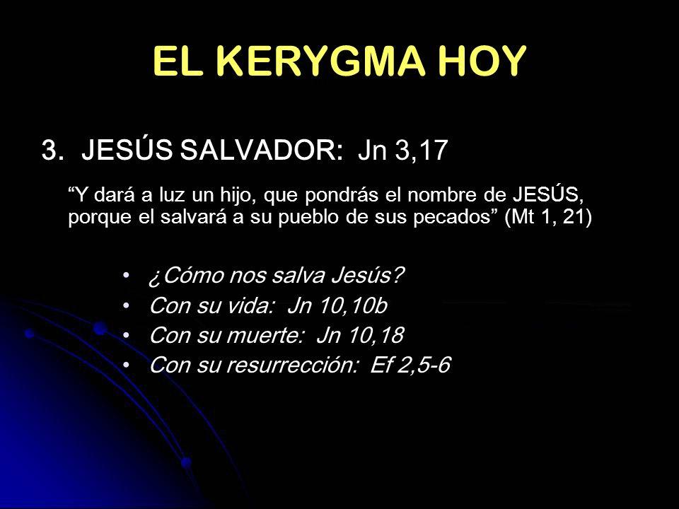 EL KERYGMA HOY 3. JESÚS SALVADOR: Jn 3,17 Y dará a luz un hijo, que pondrás el nombre de JESÚS, porque el salvará a su pueblo de sus pecados (Mt 1, 21