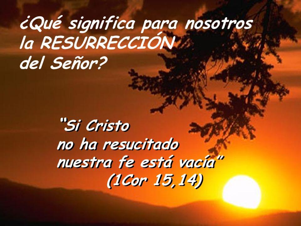 ¿Qué significa para nosotros la RESURRECCIÓN del Señor? Si Cristo no ha resucitado nuestra fe está vacía (1Cor 15,14) Si Cristo no ha resucitado nuest