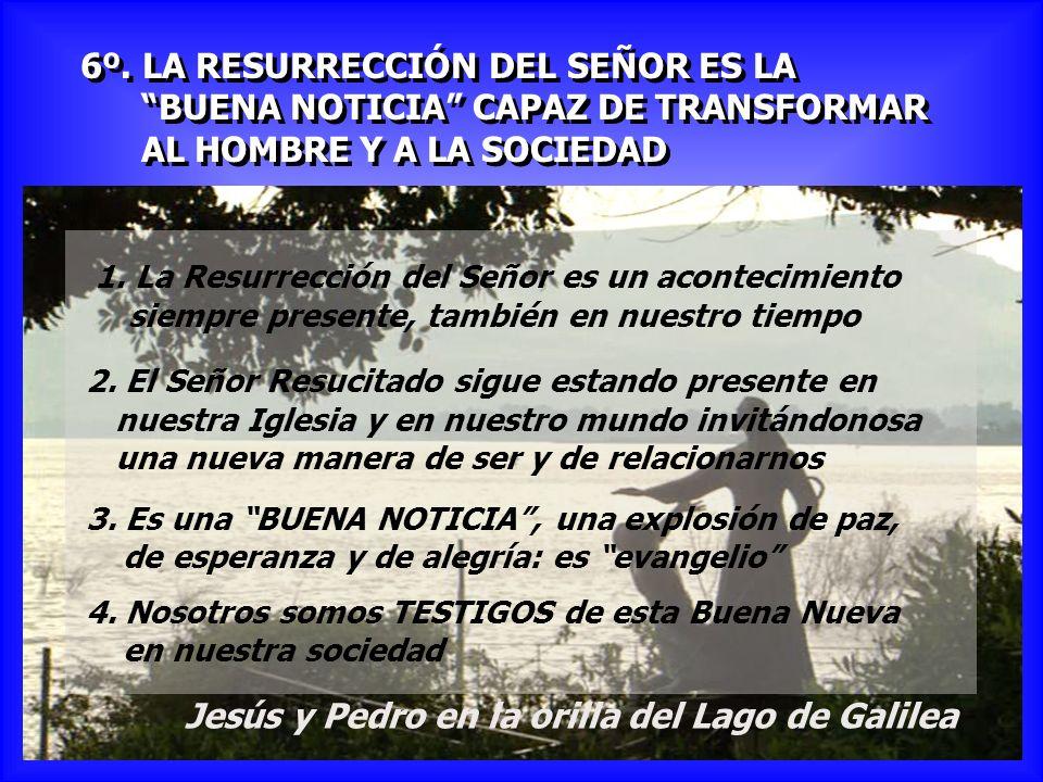 6º. LA RESURRECCIÓN DEL SEÑOR ES LA BUENA NOTICIA CAPAZ DE TRANSFORMAR AL HOMBRE Y A LA SOCIEDAD 6º. LA RESURRECCIÓN DEL SEÑOR ES LA BUENA NOTICIA CAP