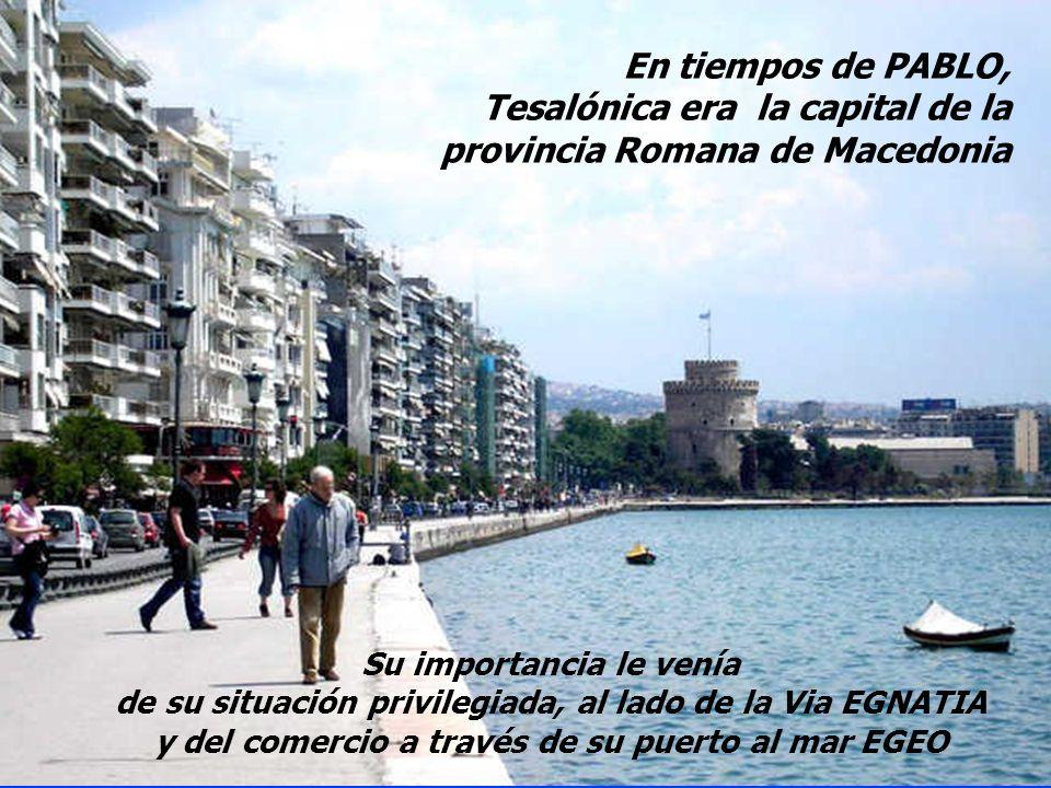 En tiempos de PABLO, Tesalónica era la capital de la provincia Romana de Macedonia Su importancia le venía de su situación privilegiada, al lado de la