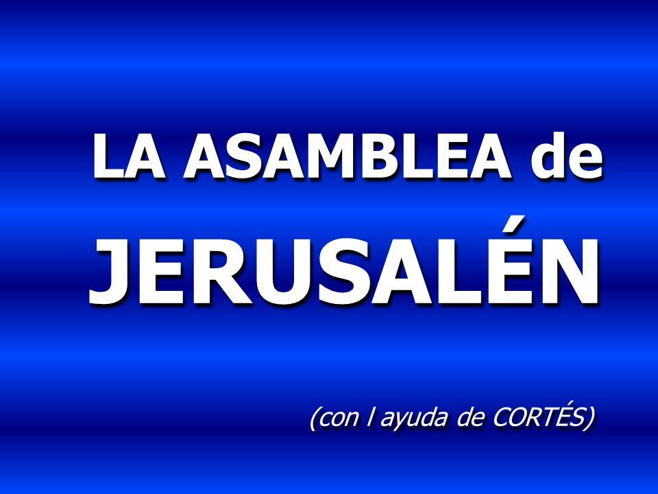 LA ASAMBLEA de JERUSALÉN (con l ayuda de CORTÉS) LA ASAMBLEA de JERUSALÉN (con l ayuda de CORTÉS)