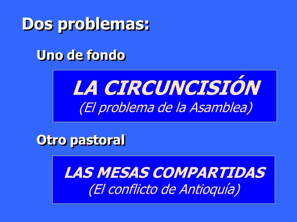 Dos problemas: Uno de fondo Otro pastoral Dos problemas: Uno de fondo Otro pastoral LAS MESAS COMPARTIDAS (El conflicto de Antioquía) LA CIRCUNCISIÓN
