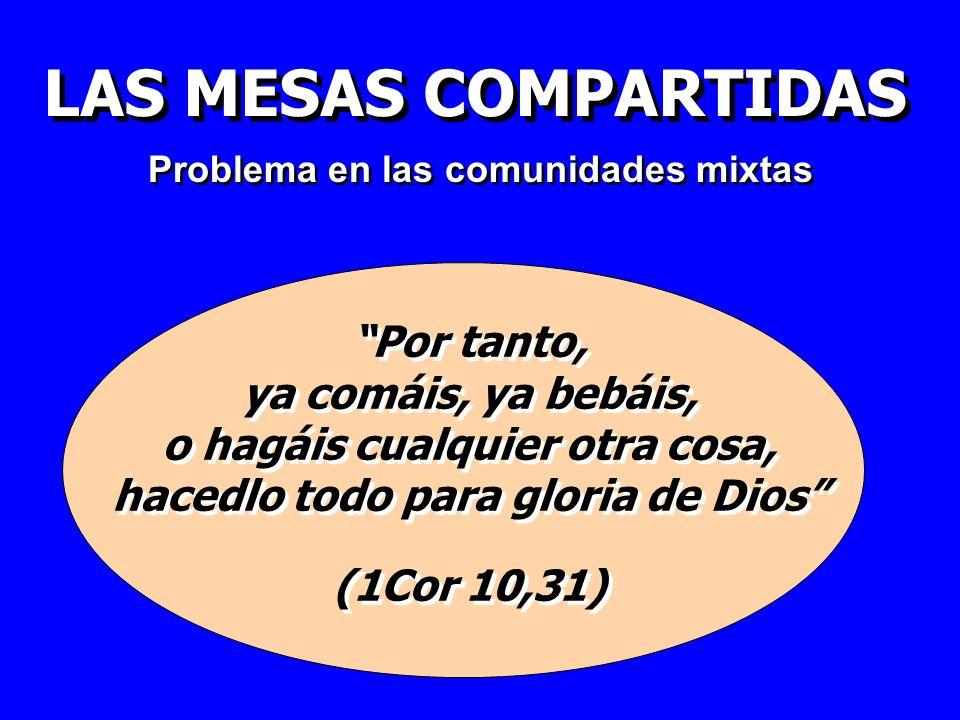 LAS MESAS COMPARTIDAS Por tanto, ya comáis, ya bebáis, o hagáis cualquier otra cosa, hacedlo todo para gloria de Dios (1Cor 10,31) Por tanto, ya comái