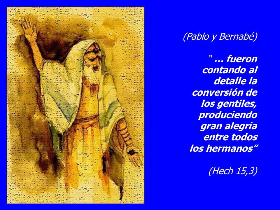 (Pablo y Bernabé) … fueron contando al detalle la conversión de los gentiles, produciendo gran alegría entre todos los hermanos (Hech 15,3)