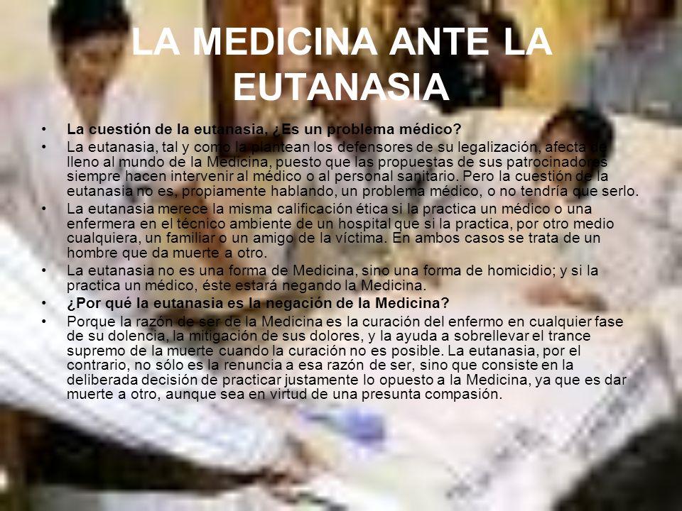 LA MEDICINA ANTE LA EUTANASIA La cuestión de la eutanasia, ¿Es un problema médico? La eutanasia, tal y como la plantean los defensores de su legalizac