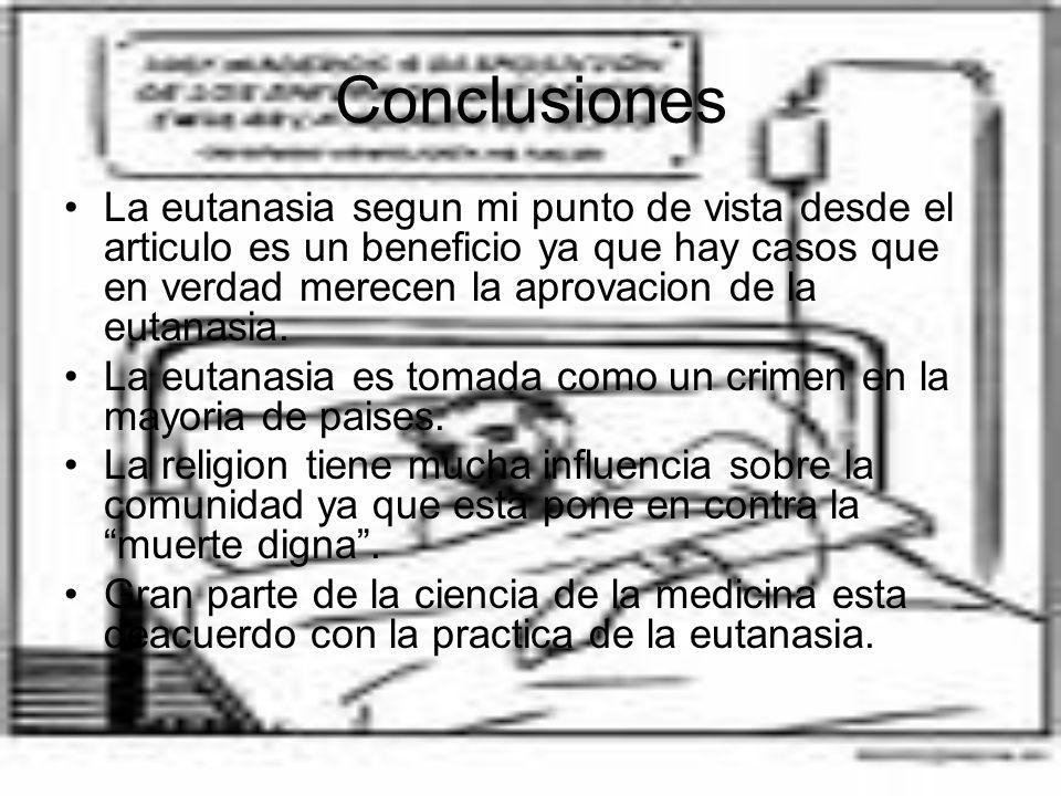 Conclusiones La eutanasia segun mi punto de vista desde el articulo es un beneficio ya que hay casos que en verdad merecen la aprovacion de la eutanas