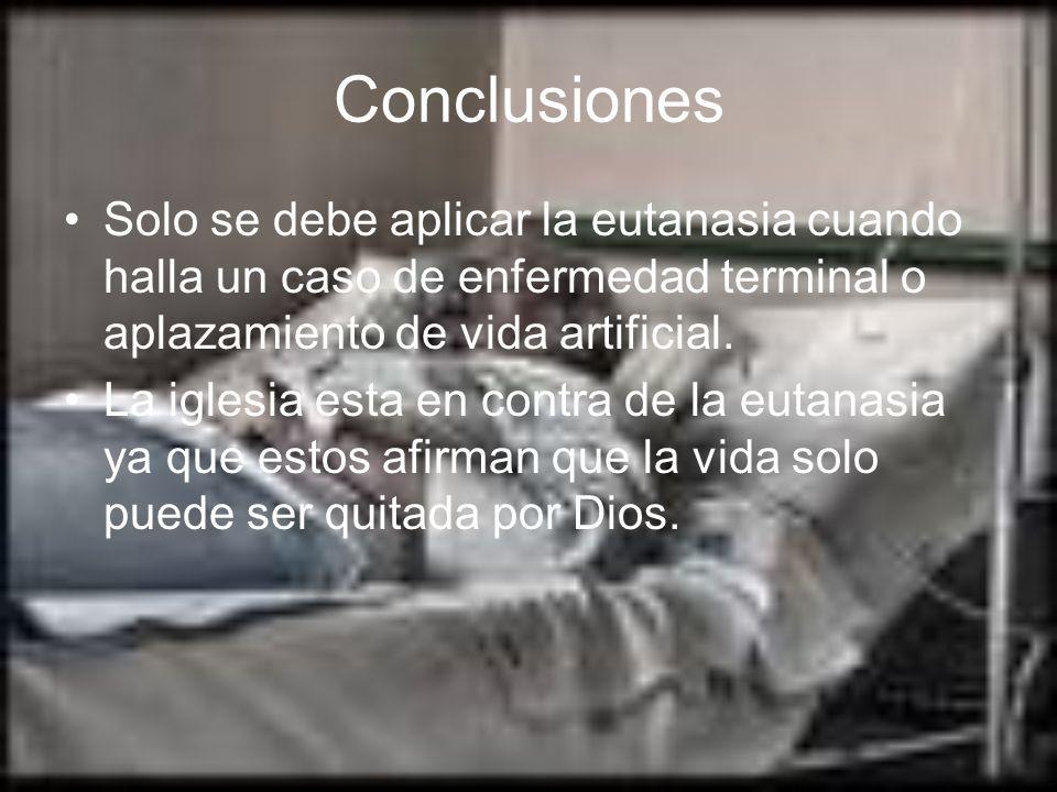 Conclusiones Solo se debe aplicar la eutanasia cuando halla un caso de enfermedad terminal o aplazamiento de vida artificial. La iglesia esta en contr