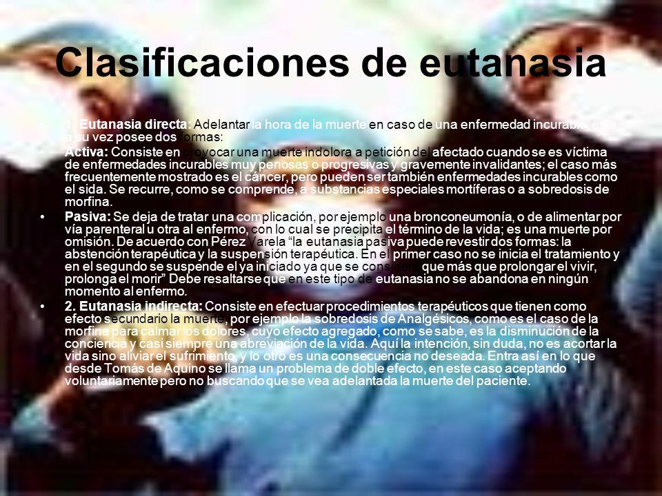 Clasificaciones de eutanasia 1. Eutanasia directa: Adelantar la hora de la muerte en caso de una enfermedad incurable, esta a su vez posee dos formas: