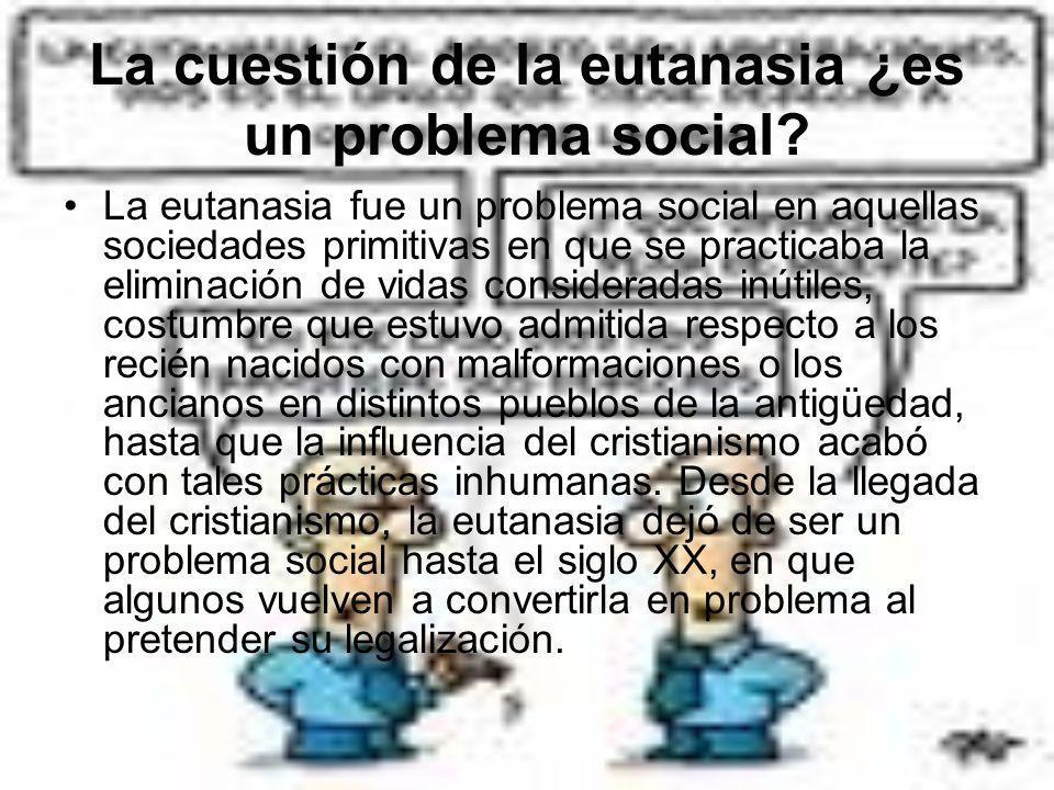 La cuestión de la eutanasia ¿es un problema social? La eutanasia fue un problema social en aquellas sociedades primitivas en que se practicaba la elim