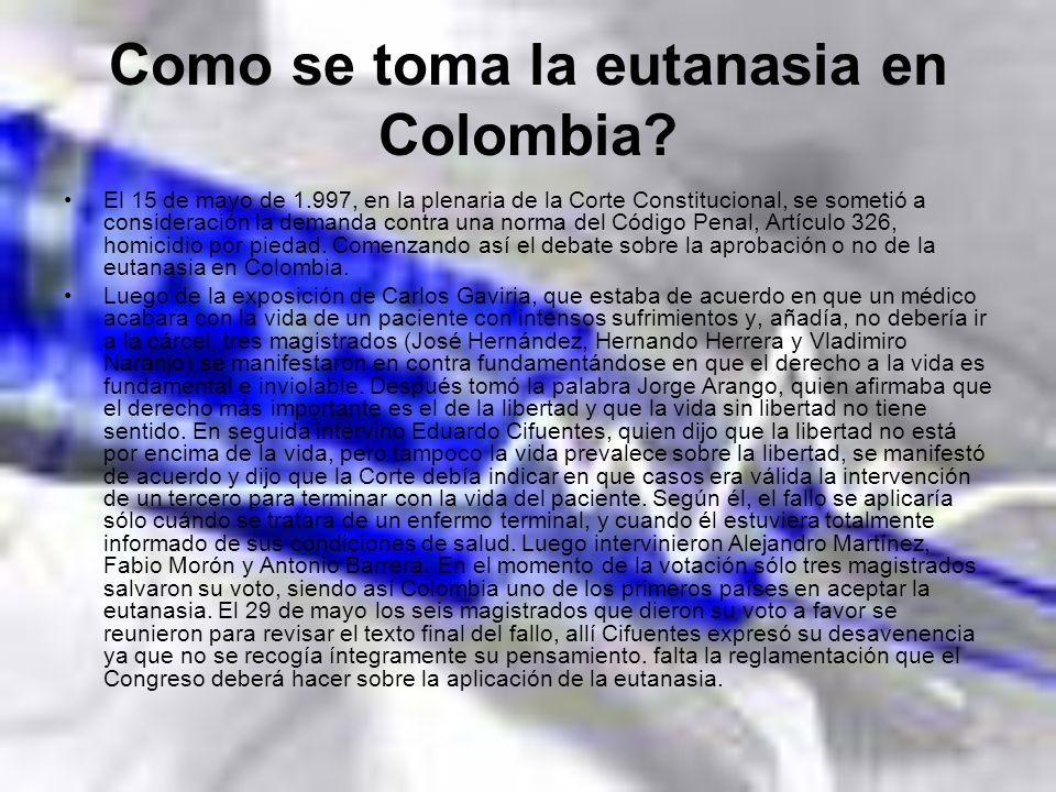 Como se toma la eutanasia en Colombia? El 15 de mayo de 1.997, en la plenaria de la Corte Constitucional, se sometió a consideración la demanda contra