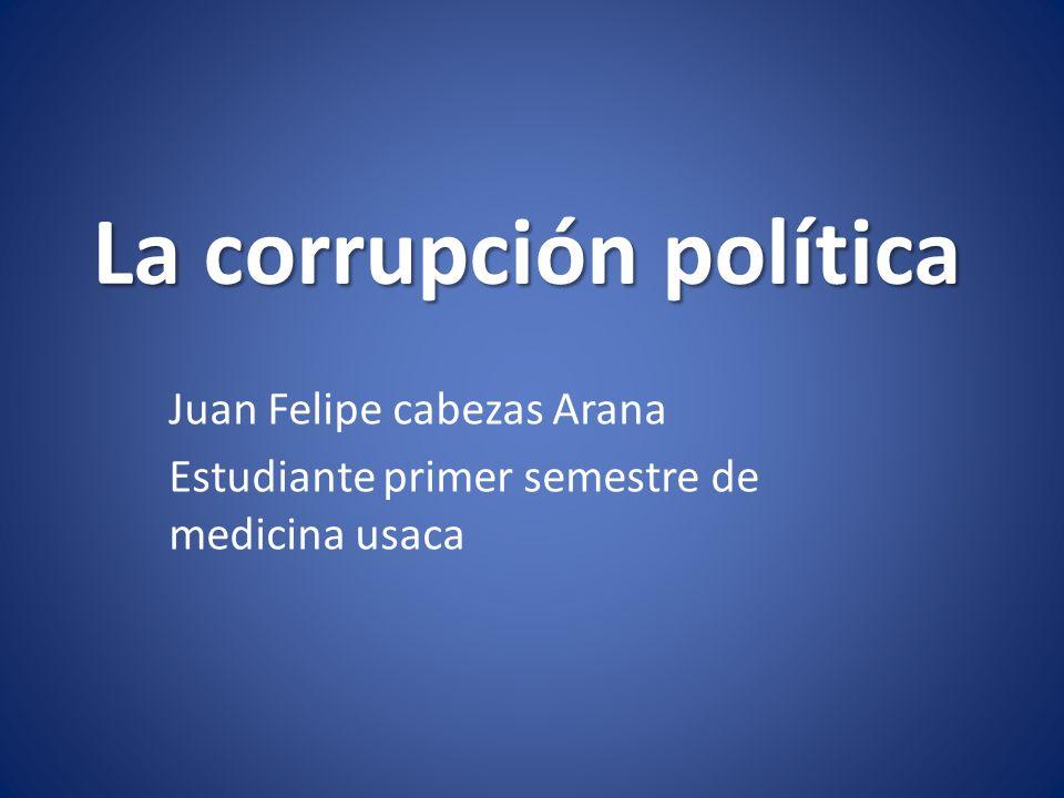 La corrupción política Juan Felipe cabezas Arana Estudiante primer semestre de medicina usaca