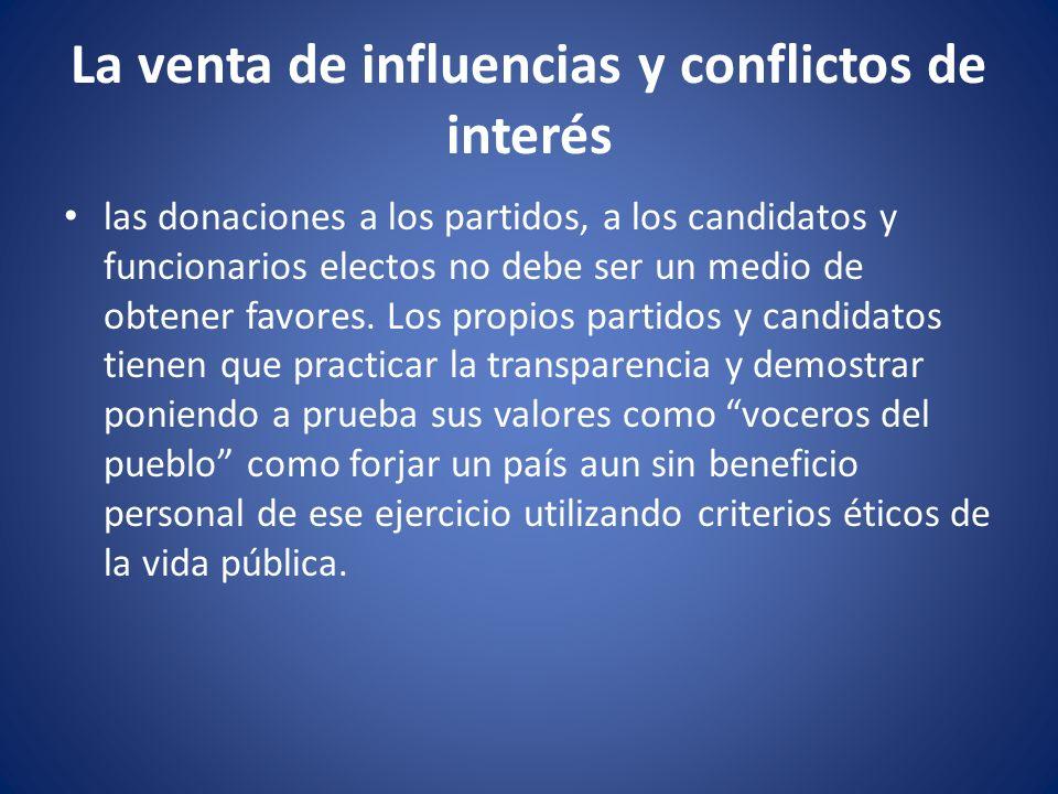 La venta de influencias y conflictos de interés las donaciones a los partidos, a los candidatos y funcionarios electos no debe ser un medio de obtener