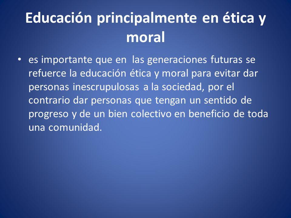 Educación principalmente en ética y moral es importante que en las generaciones futuras se refuerce la educación ética y moral para evitar dar persona