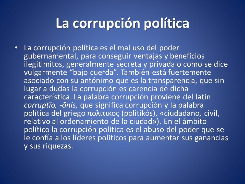 La corrupción política La corrupción política es el mal uso del poder gubernamental, para conseguir ventajas y beneficios ilegitimitos, generalmente s