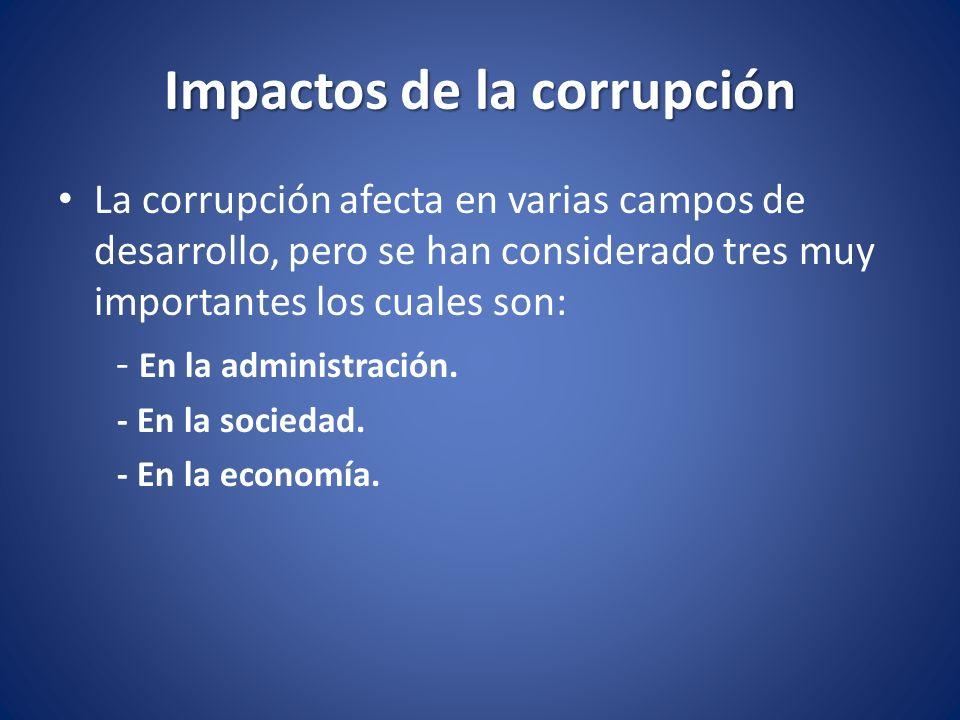 Impactos de la corrupción La corrupción afecta en varias campos de desarrollo, pero se han considerado tres muy importantes los cuales son: - En la ad