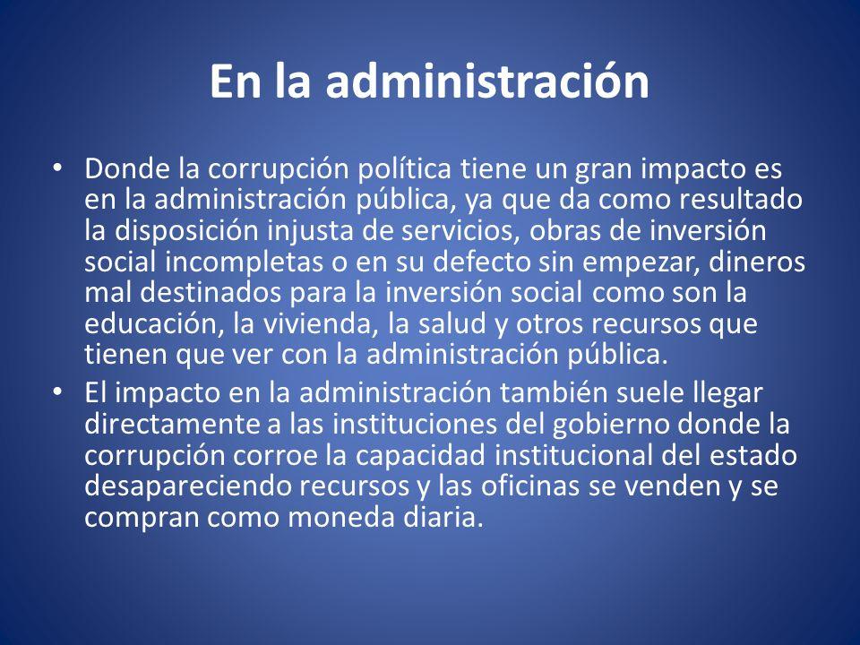 En la administración Donde la corrupción política tiene un gran impacto es en la administración pública, ya que da como resultado la disposición injus