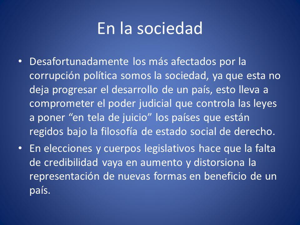 En la sociedad Desafortunadamente los más afectados por la corrupción política somos la sociedad, ya que esta no deja progresar el desarrollo de un pa