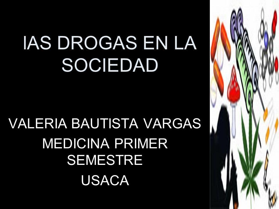 lAS DROGAS EN LA SOCIEDAD VALERIA BAUTISTA VARGAS MEDICINA PRIMER SEMESTRE USACA