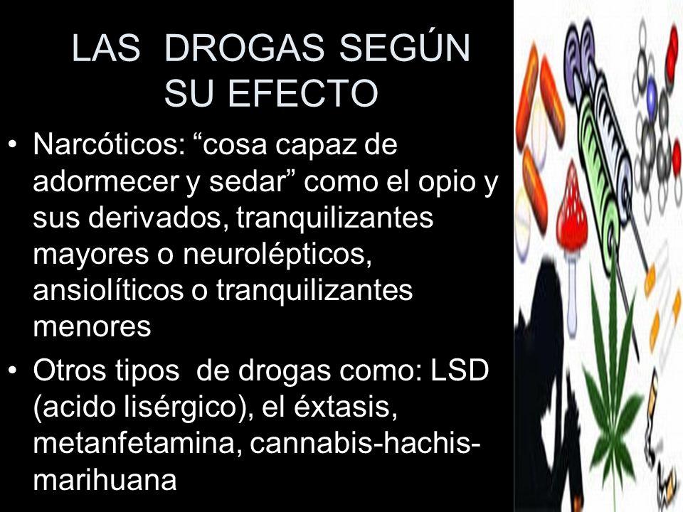LAS DROGAS SEGÚN SU EFECTO Narcóticos: cosa capaz de adormecer y sedar como el opio y sus derivados, tranquilizantes mayores o neurolépticos, ansiolít