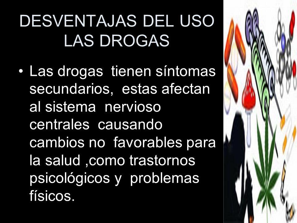 DESVENTAJAS DEL USO LAS DROGAS Las drogas tienen síntomas secundarios, estas afectan al sistema nervioso centrales causando cambios no favorables para